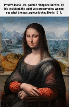 The Other Version Of Mona Lisa - An interesting article about this version:  http://www.nytimes.com/2012/04/14/world/europe/prado-researcher-finds-insights-beneath-copy-of-mona-lisa.html?_r=0