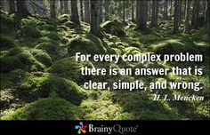 For every complex problem there is an answer that is clear, simple, and wrong. - H. L. Mencken - BrainyQuote