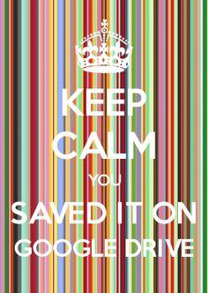 KEEP CALM YOU SAVED IT ON GOOGLE DRIVE
