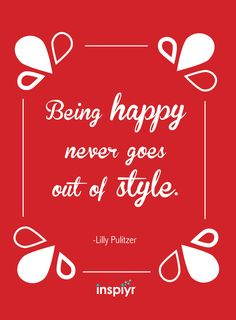 Being happy never goes out of style. ~Lilly Pulitzer #Inspiyr