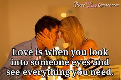 Love is when you look into someone eyes and see everything you need. #purelovequotes