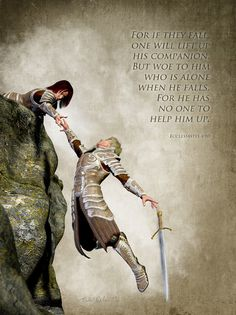 Ecclesiastes 4: 10 ~ For is they fall one will lift up his companion but woe to him who is alone when he falls for he will have no one to help him up...