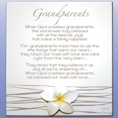 When God created grandparents, the world was truly blessed with all the special joys that make a family happiest. For grandparents know how to do the little things that warm our heart... they touch our lives with love and care, right from the very start. They show that they believe in us and all we're dreaming of... When God created grandparents, he blessed our lives with love.