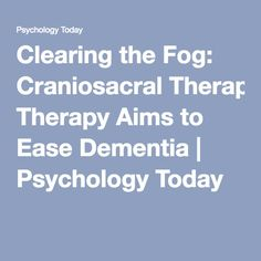 Clearing the Fog: Craniosacral Therapy Aims to Ease Dementia Craniosacral Therapy, Psychology Today, Dementia, Mom, Reading, Reading Books, Mothers
