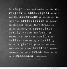 To laugh often and much to win respect of intelligent people and the affection of children to earn the appreciation of honest critics