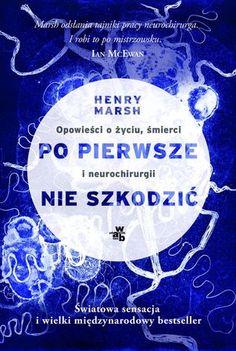 """Henry Marsh, """"Po pierwsze nie szkodzić: opowieści o życiu, śmierci i neurochirurgii"""", przeł. Joanna Józefowicz-Pacuła, W.A.B., Warszawa 2016. 346 strony"""