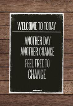 Bem-vindo ao hoje. Um outro dia. Uma outra chance. Sinta-se livre para mudar.