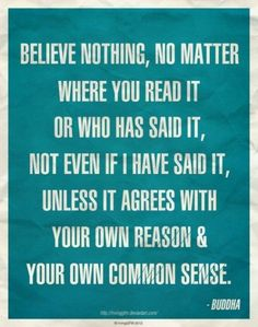 Believe nothing, no matter where you read it, or who has said it, not even if I have said it, unless it agrees with your own reason and your own commen sense - Buddha