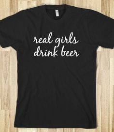 Real girls drink beer! I need this on a tank top.