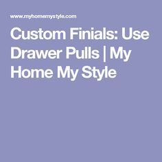 Custom Finials: Use Drawer Pulls | My Home My Style