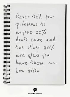 Never tell your problems to anyone...20% don't care and the other 80% are glad you have them.   ~~ Lou Holtz