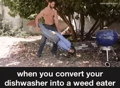 Mens Womens Humor : When you convert the dishwasher into a weed eater....