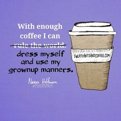Anything is possible with enough coffee.