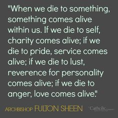 Lent is the season to focus on shedding those things in our lives that keep us from Christ. Dying to sin makes room for His life to grow in us. A great quote from Fulton Sheen for this Lenten season!