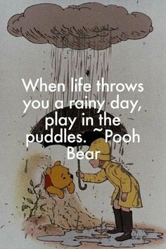When Life Throws You A Rainy Day, Play In The Puddles  - Winnie The Pooh.