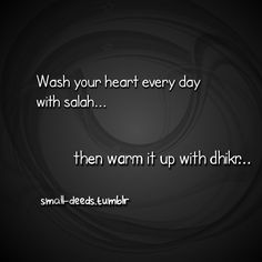 Wash your heart every day with salah, then warm it up with dhikr