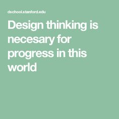 Design thinking is necesary for progress in this world  Source: Website Title: Stanford d.school  Article Title: A Virtual Crash Course in Design Thinking  Date Accessed: June 16, 2017 https://dschool.stanford.edu/resources-collections/a-virtual-crash-course-in-design-thinking