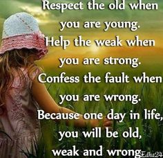 Respect the old when you are young, Help the weak when you are strong, Confess the fault when you are wrong. Because one day in life, you will be old, weak and wrong.