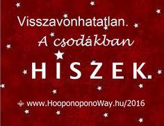 Hálát adok a mai napért. Hálát adok az életemért. Minden félelem, minden bizonytalanság, minden kétség fölösleges. Mindenre megvan a válasz. A válasz a csoda. Visszavonhatatlan. A csodákban hiszek. Mert a csodák léteznek. Így szeretlek, Élet!  ⚜ Ho'oponoponoWay Magyarország ⚜ www.HooponoponoWay.hu/2016