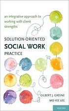 Solution-oriented social work practice : an integrative approach to working with client strengths by Gilbert J. Greene & Mo Yee Lee @ 361.32 G83 2011