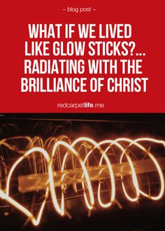 What If We Lived Like Glow Sticks?... Radiating With The Brilliance Of Christ - READ MORE --> http://cindyk.me/1jkbs5q