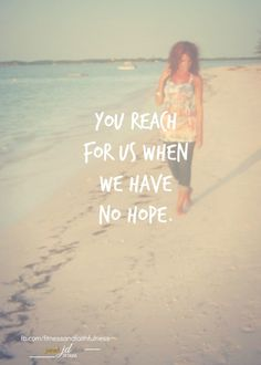 You reach for us when we have no HOPE.  Amen!