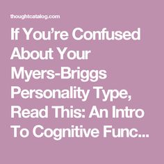 If You're Confused About Your Myers-Briggs Personality Type, Read This: An Intro To Cognitive Functions | Thought Catalog