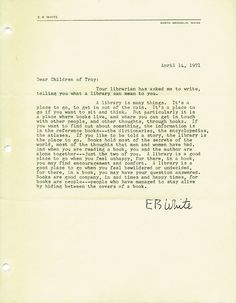 In 1971, Marguerite Hart, the first children's librarian at the Troy Public Library, contacted a number of public figures asking them to write about the importance of libraries and about their experiences of reading. This was author E. B. White's response.