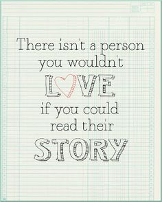 There isn't a person you wouldn't love if you could read their story. (I heard this attributed to Marjorie Pay Hinckley but haven't been able to verify.)