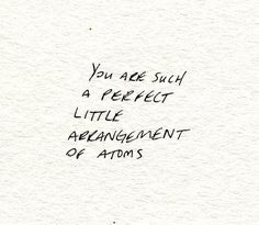 you are such a perfect little arrangement of atoms. <3