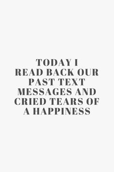 Today I read back our past text messages and cried tears of a happiness Quote / Meme