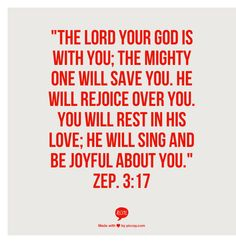 """""""The Lord your God is with you;   the mighty One will save you.   He will rejoice over you.   You will rest in His love;   He will sing and be joyful about you.""""  Zep. 3:17"""