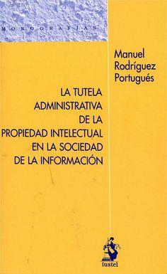 La tutela administrativa de la propiedad intelectual en la sociedad de la información / Manuel Rodríguez Portugués. - Madrid : Iustel , 2013