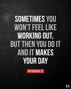 Sometimes you won't feel like working out. But then you do it and it makes your day.