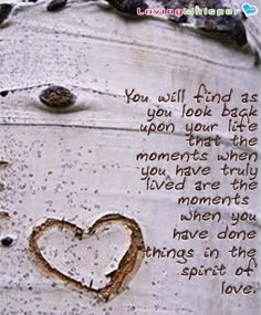 You will find that as you look back on your life that the moments when you have truly lived are the moments when you have done things in the spirit of love.
