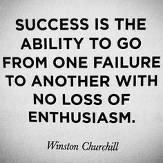 Success is the ability to go from failure to another with no loss of enthusiasm
