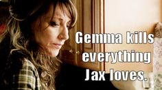 Truth! (which is why I do not like her at all! haha  Damn you, Gemma, for killing Tara!!) Sons of anarchy