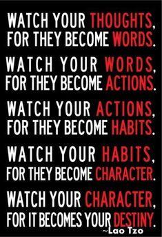 ver tus pensamientos porque se convierten en palabras, Cuidar tus palabras porque se convierten en acciones, mirar tus acciones para que se conviertan en hábitos, ver a tus hábitos porque estos se convierten en carácter, ver a tu caracter para que se convierte en tu destino  ¿Cuál estás viendo? ;)