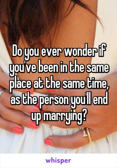 Do you ever wonder if you've been in the same place at the same time, as the person you'll end up marrying?