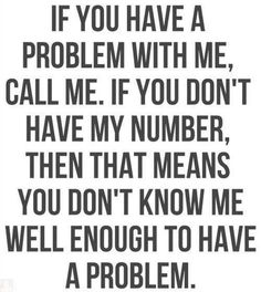 If you have a problem with me, call me. If you don't have my number, then that means you don't know me well enough to have a problem.
