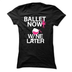 Ballet NOW, Wine Later T Shirt, Hoodie, Sweatshirts - design your own t-shirt #hoodie #fashion