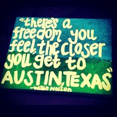 """""""There's a freedom you feel the closer you get to Austin, Texas."""" ~Willie Nelson"""