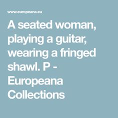 A seated woman, playing a guitar, wearing a fringed shawl. P - Europeana Collections