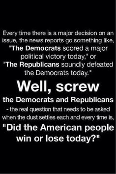 "Every time there is a major decision on an issue, the news reports go something like, ""The Democrats scored a major political victory today,"" or ""The Republicans soundly defeated the Democrats today."". Well, SCREW the Democrats and Republicans - the real question that needs to be asked when the dust settles each and every time it. ""DID THE AMERICAN PEOPLE WIN OR LOSE TODAY?"""