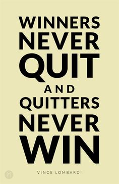 """""""Winners never quit and quitters never win"""" Vince Lombardi"""