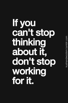 If you can't stop thinking about it, don't stop working for it  motto.
