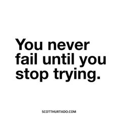 Never stop until you achieve what you set out to do. You never fail until you stop trying.