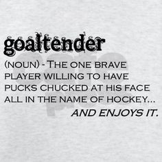 goaltender (noun) - The one brave player willing to have pucks chucked at his face all in the name of hockey...and enjoys it.    You better believe it.