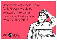 I know you wish these Relay for Life posts would go away...and they will as soon as I get a donation from EVERYONE! !