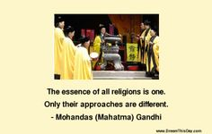 The essence of all religions is one. Only their approaches are different. - Mohandas (Mahatma) Gandhi